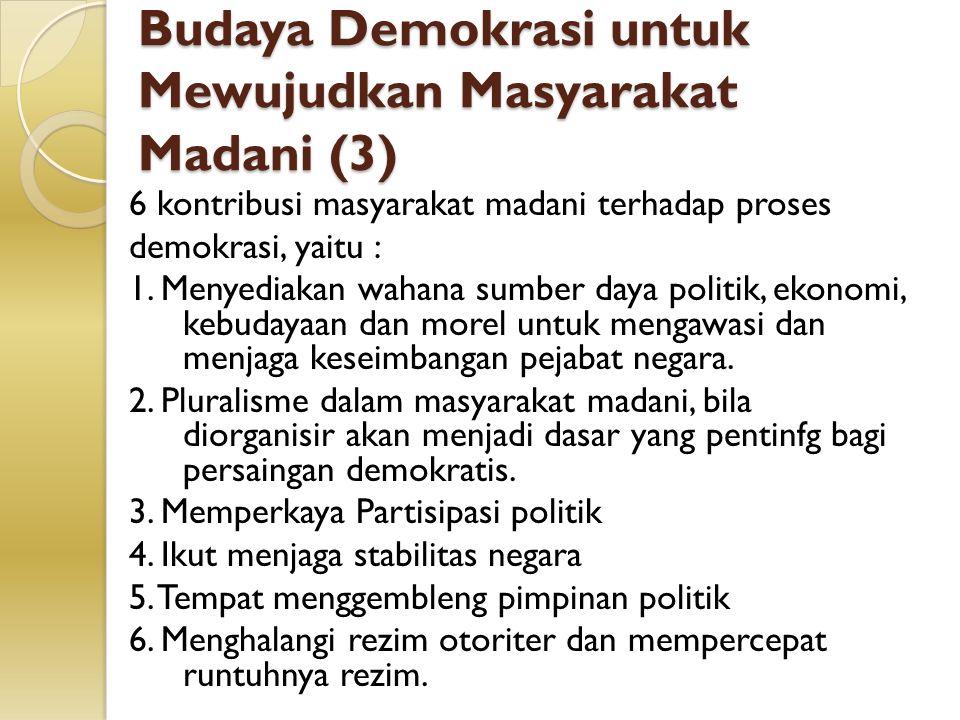 Budaya Demokrasi untuk Mewujudkan Masyarakat Madani (3) 6 kontribusi masyarakat madani terhadap proses demokrasi, yaitu : 1. Menyediakan wahana sumber