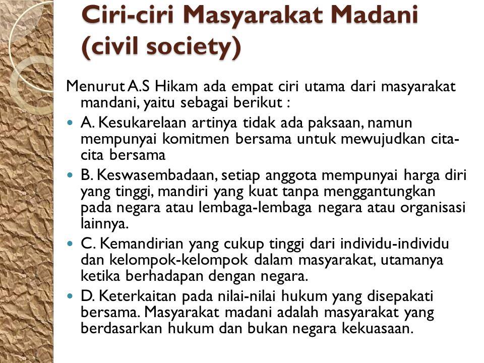 Ciri-ciri Masyarakat Madani (civil society) Menurut A.S Hikam ada empat ciri utama dari masyarakat mandani, yaitu sebagai berikut : A. Kesukarelaan ar