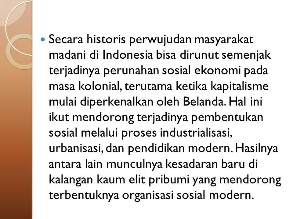 Secara historis perwujudan masyarakat madani di Indonesia bisa dirunut semenjak terjadinya perunahan sosial ekonomi pada masa kolonial, terutama ketik