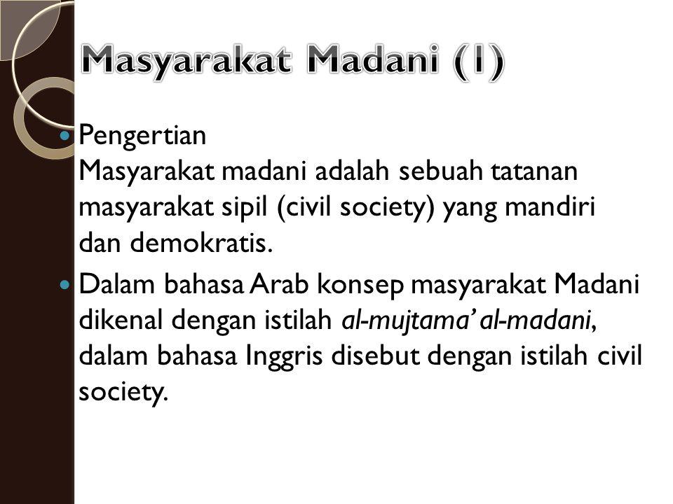 Pengertian Masyarakat madani adalah sebuah tatanan masyarakat sipil (civil society) yang mandiri dan demokratis. Dalam bahasa Arab konsep masyarakat M