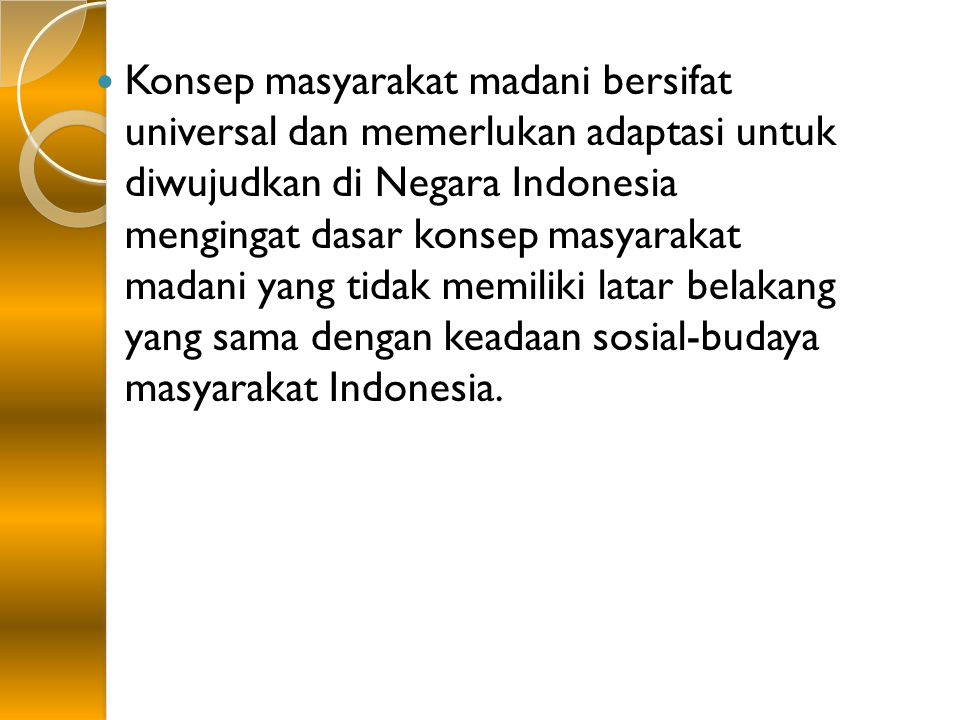 Konsep masyarakat madani bersifat universal dan memerlukan adaptasi untuk diwujudkan di Negara Indonesia mengingat dasar konsep masyarakat madani yang