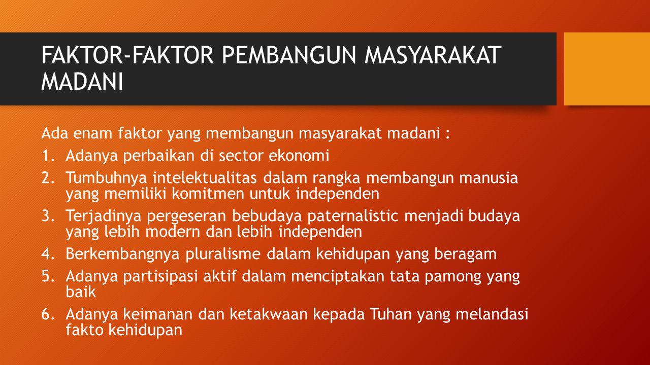 FAKTOR-FAKTOR PEMBANGUN MASYARAKAT MADANI Ada enam faktor yang membangun masyarakat madani : 1.Adanya perbaikan di sector ekonomi 2.Tumbuhnya intelekt