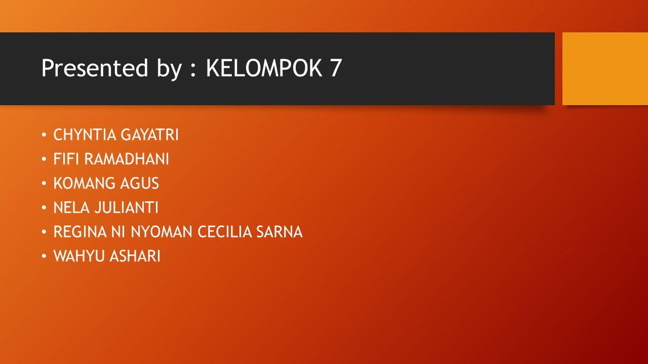 Presented by : KELOMPOK 7 CHYNTIA GAYATRI FIFI RAMADHANI KOMANG AGUS NELA JULIANTI REGINA NI NYOMAN CECILIA SARNA WAHYU ASHARI