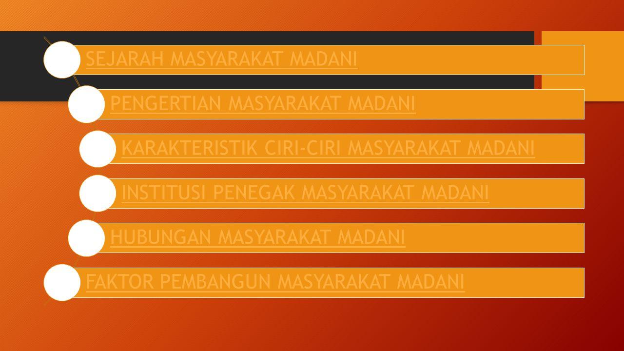 SEJARAH MASYARAKAT MADANI PENGERTIAN MASYARAKAT MADANI KARAKTERISTIK CIRI-CIRI MASYARAKAT MADANI INSTITUSI PENEGAK MASYARAKAT MADANI HUBUNGAN MASYARAK