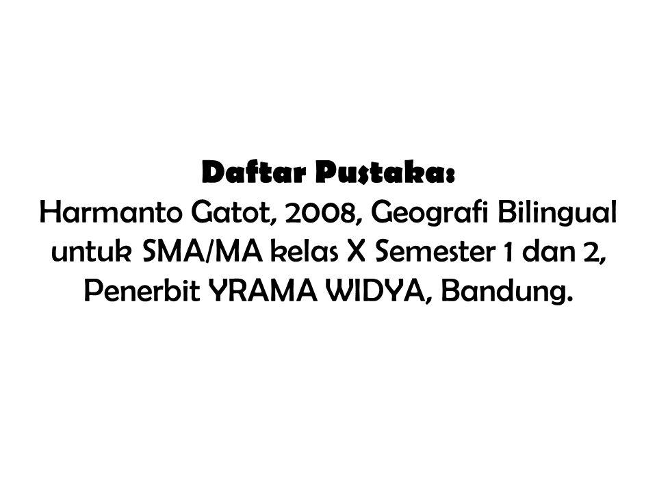 Daftar Pustaka: Harmanto Gatot, 2008, Geografi Bilingual untuk SMA/MA kelas X Semester 1 dan 2, Penerbit YRAMA WIDYA, Bandung.