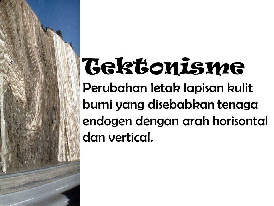 Tektonisme Perubahan letak lapisan kulit bumi yang disebabkan tenaga endogen dengan arah horisontal dan vertical.