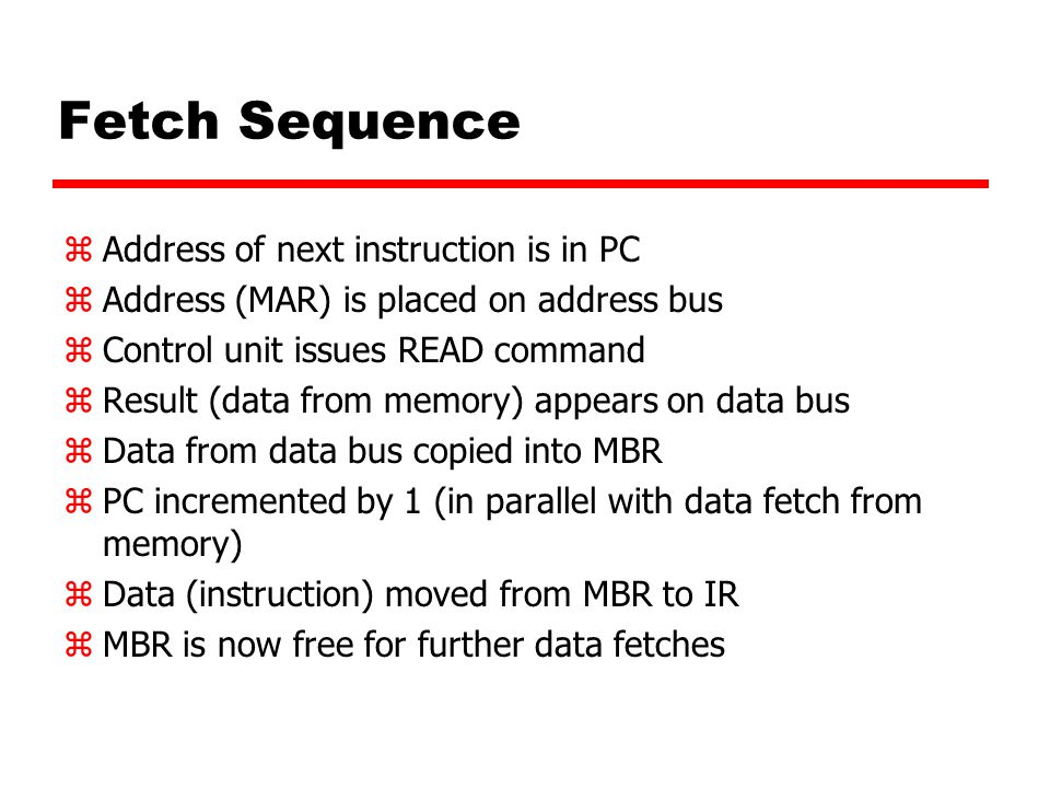 Fetch Sequence zAddress of next instruction is in PC zAddress (MAR) is placed on address bus zControl unit issues READ command zResult (data from memory) appears on data bus zData from data bus copied into MBR zPC incremented by 1 (in parallel with data fetch from memory) zData (instruction) moved from MBR to IR zMBR is now free for further data fetches