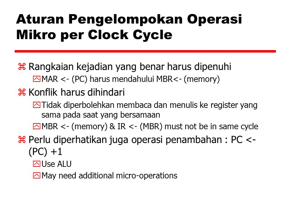 Aturan Pengelompokan Operasi Mikro per Clock Cycle zRangkaian kejadian yang benar harus dipenuhi yMAR <- (PC) harus mendahului MBR<- (memory) zKonflik