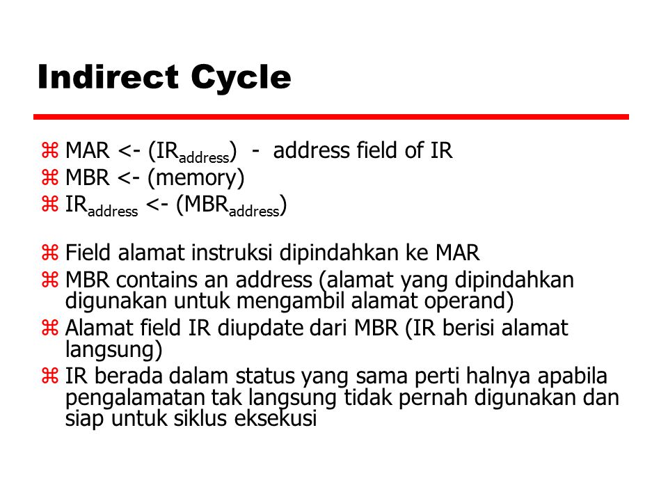 Indirect Cycle zMAR <- (IR address ) - address field of IR zMBR <- (memory) zIR address <- (MBR address ) zField alamat instruksi dipindahkan ke MAR zMBR contains an address (alamat yang dipindahkan digunakan untuk mengambil alamat operand) zAlamat field IR diupdate dari MBR (IR berisi alamat langsung) zIR berada dalam status yang sama perti halnya apabila pengalamatan tak langsung tidak pernah digunakan dan siap untuk siklus eksekusi