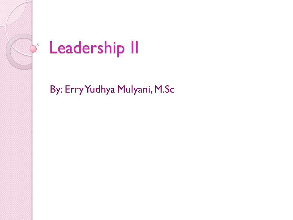 Leadership II By: Erry Yudhya Mulyani, M.Sc