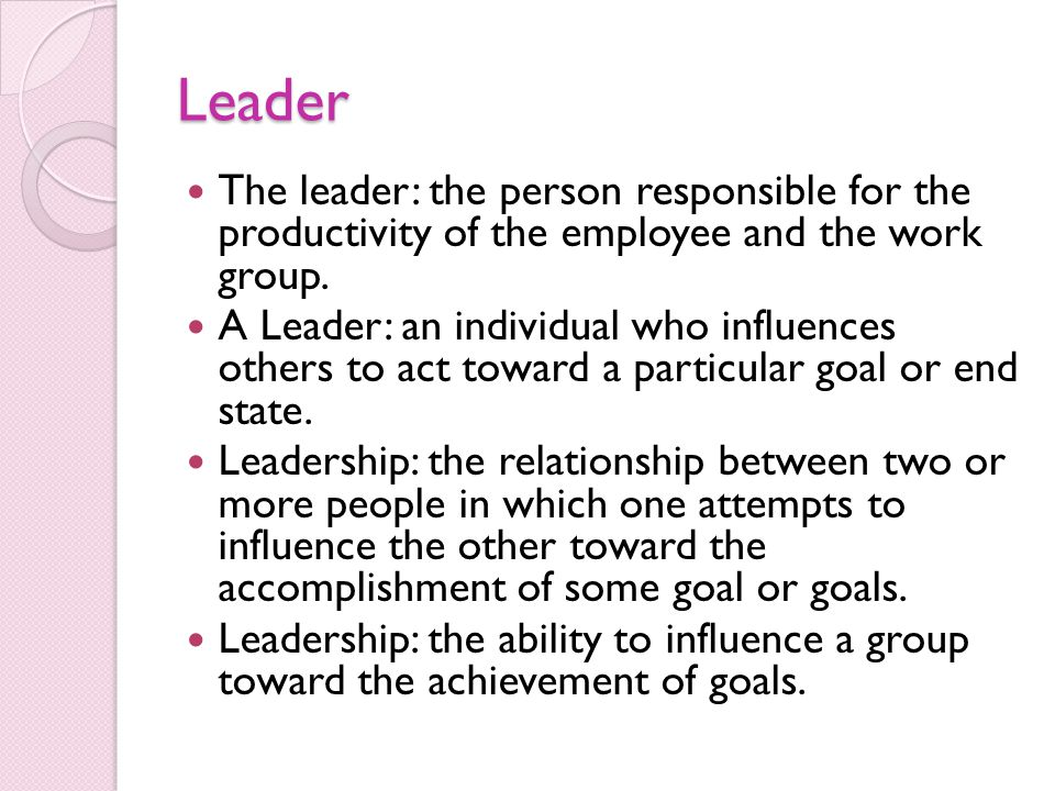 Leader The leader: the person responsible for the productivity of the employee and the work group.