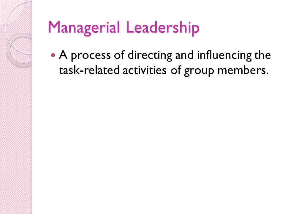 Managerial Leadership A process of directing and influencing the task-related activities of group members.