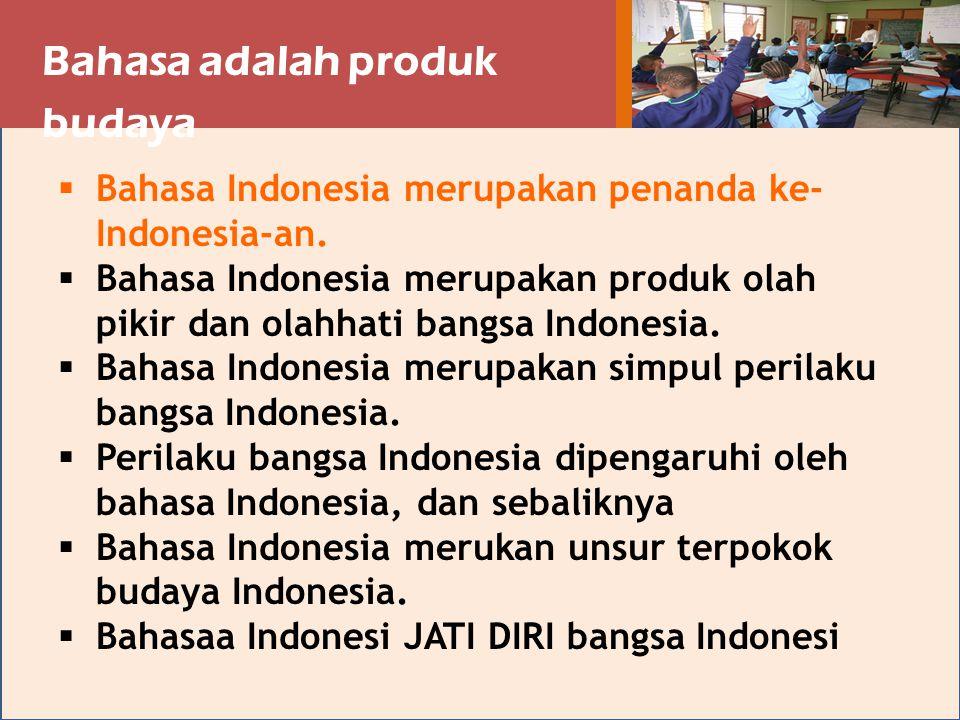 Bahasa adalah produk budaya  Bahasa Indonesia merupakan penanda ke- Indonesia-an.  Bahasa Indonesia merupakan produk olah pikir dan olahhati bangsa