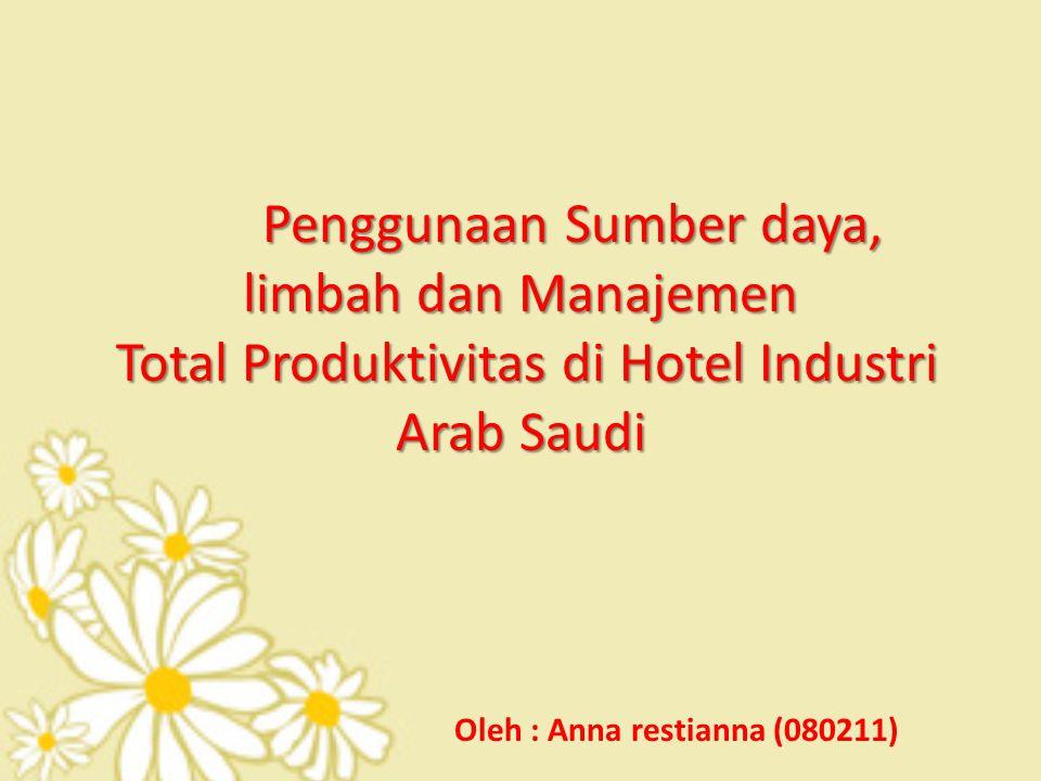 Penggunaan Sumber daya, limbah dan Manajemen Total Produktivitas di Hotel Industri Arab Saudi Oleh : Anna restianna (080211)