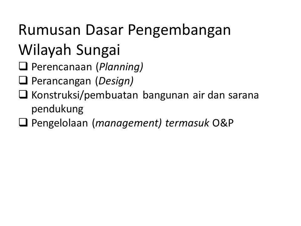Rumusan Dasar Pengembangan Wilayah Sungai  Perencanaan (Planning)  Perancangan (Design)  Konstruksi/pembuatan bangunan air dan sarana pendukung  Pengelolaan (management) termasuk O&P