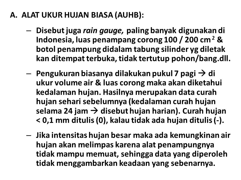 A.ALAT UKUR HUJAN BIASA (AUHB): – Disebut juga rain gauge, paling banyak digunakan di Indonesia, luas penampang corong 100 / 200 cm 2 & botol penampung didalam tabung silinder yg diletak kan ditempat terbuka, tidak tertutup pohon/bang.dll.