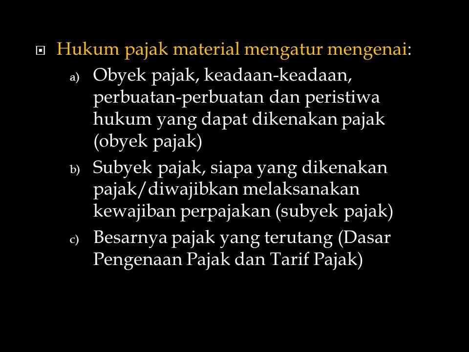  Hukum pajak material mengatur mengenai: a) Obyek pajak, keadaan-keadaan, perbuatan-perbuatan dan peristiwa hukum yang dapat dikenakan pajak (obyek pajak) b) Subyek pajak, siapa yang dikenakan pajak/diwajibkan melaksanakan kewajiban perpajakan (subyek pajak) c) Besarnya pajak yang terutang (Dasar Pengenaan Pajak dan Tarif Pajak)