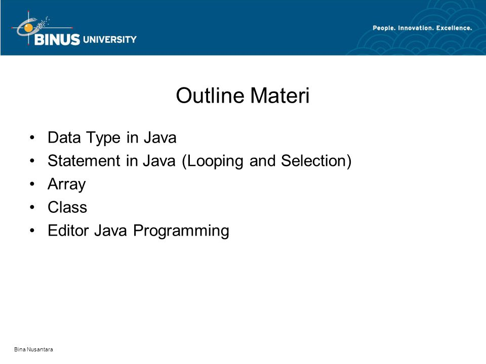 Bina Nusantara Outline Materi Data Type in Java Statement in Java (Looping and Selection) Array Class Editor Java Programming