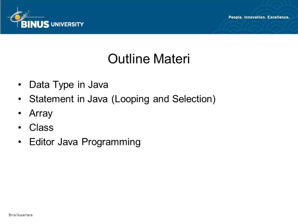 Bina Nusantara Data Type in Java Digunakan untuk menyimpan nilai dan eksekusi operasi Berdasarkan nilai yang disimpan: –Boolean (boolean) –Numeric (byte, short, int, long, float, double) –Character (char) –String (String) Berdasarkan pembagian: –Atomic DT (boolean, byte, char, short, int, long, float, double) –Composite DT (Array, Struct, List, Queue, Stack, String, Tree)