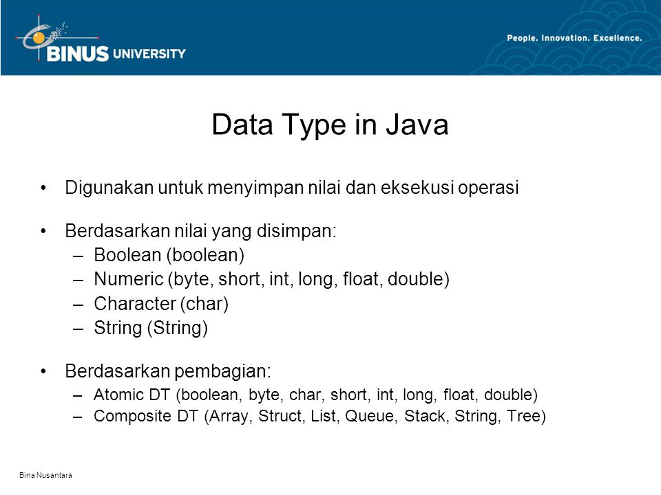 Bina Nusantara Data Type in Java NamaRentangUkuranClass boolean true, false 1 bitBoolean byte -2 7 (-128) to 2 7 – 1 (127) 8 bitByte char 0 to 65,535 16 bitCharacter short -2 15 (-32,768) to 2 15 – 1 (32,767) 16 bitShort int -2 31 (-2,147,483,648) to 2 31 -1 (2,147,483,647) 32 bitInteger long -2 63 to 2 63 – 1 64 bitLong float -3.4E38 to 3.4E38 32 bitFloat double -1.798E308 to 1.798E308 64 bitDouble