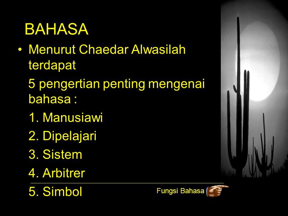 BAHASA Menurut Chaedar Alwasilah terdapat 5 pengertian penting mengenai bahasa : 1. Manusiawi 2. Dipelajari 3. Sistem 4. Arbitrer 5. Simbol Fungsi Bah