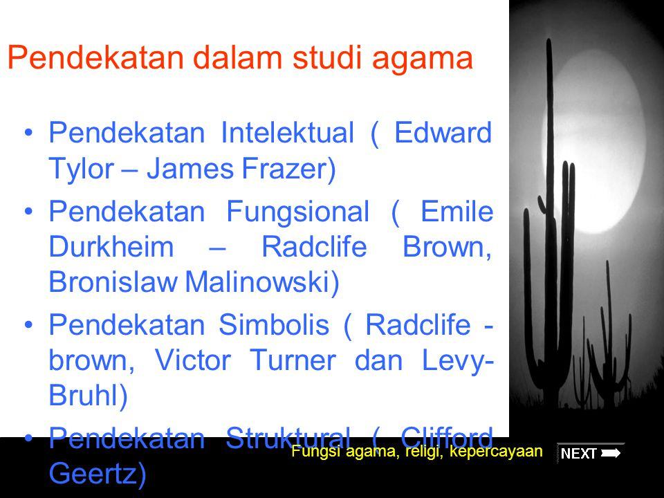 Pendekatan dalam studi agama Pendekatan Intelektual ( Edward Tylor – James Frazer) Pendekatan Fungsional ( Emile Durkheim – Radclife Brown, Bronislaw