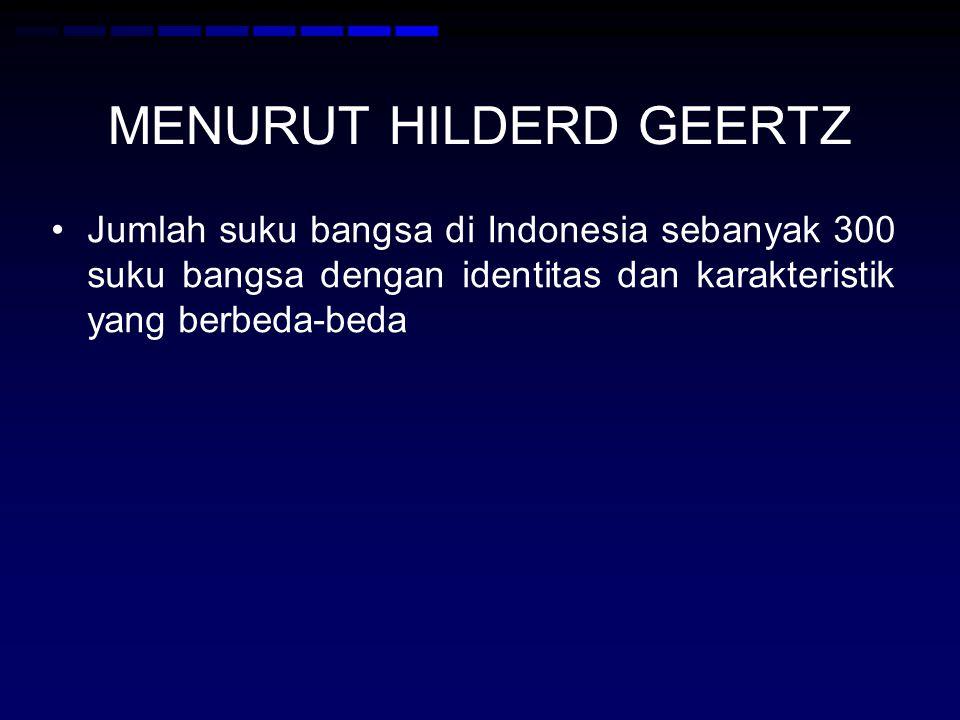 MENURUT HILDERD GEERTZ Jumlah suku bangsa di Indonesia sebanyak 300 suku bangsa dengan identitas dan karakteristik yang berbeda-beda