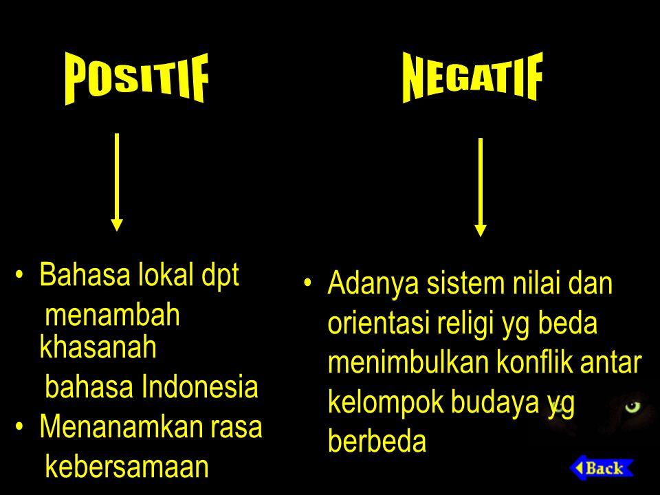 Bahasa lokal dpt menambah khasanah bahasa Indonesia Menanamkan rasa kebersamaan Adanya sistem nilai dan orientasi religi yg beda menimbulkan konflik a
