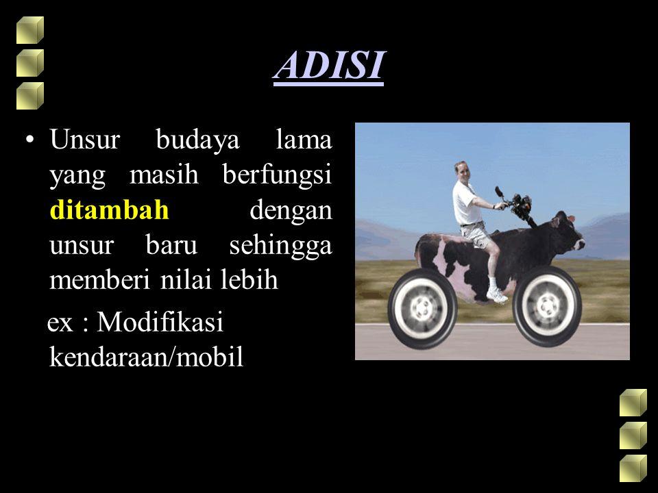ADISI Unsur budaya lama yang masih berfungsi ditambah dengan unsur baru sehingga memberi nilai lebih ex : Modifikasi kendaraan/mobil