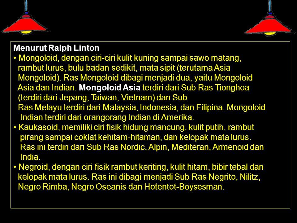 Menurut Ralph Linton Mongoloid, dengan ciri-ciri kulit kuning sampai sawo matang, rambut lurus, bulu badan sedikit, mata sipit (terutama Asia Mongoloi