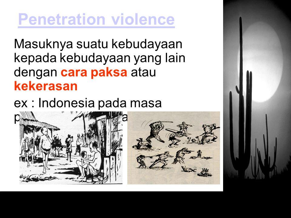 Masuknya suatu kebudayaan kepada kebudayaan yang lain dengan cara paksa atau kekerasan ex : Indonesia pada masa penjajahan Belanda dan Jepang Penetrat