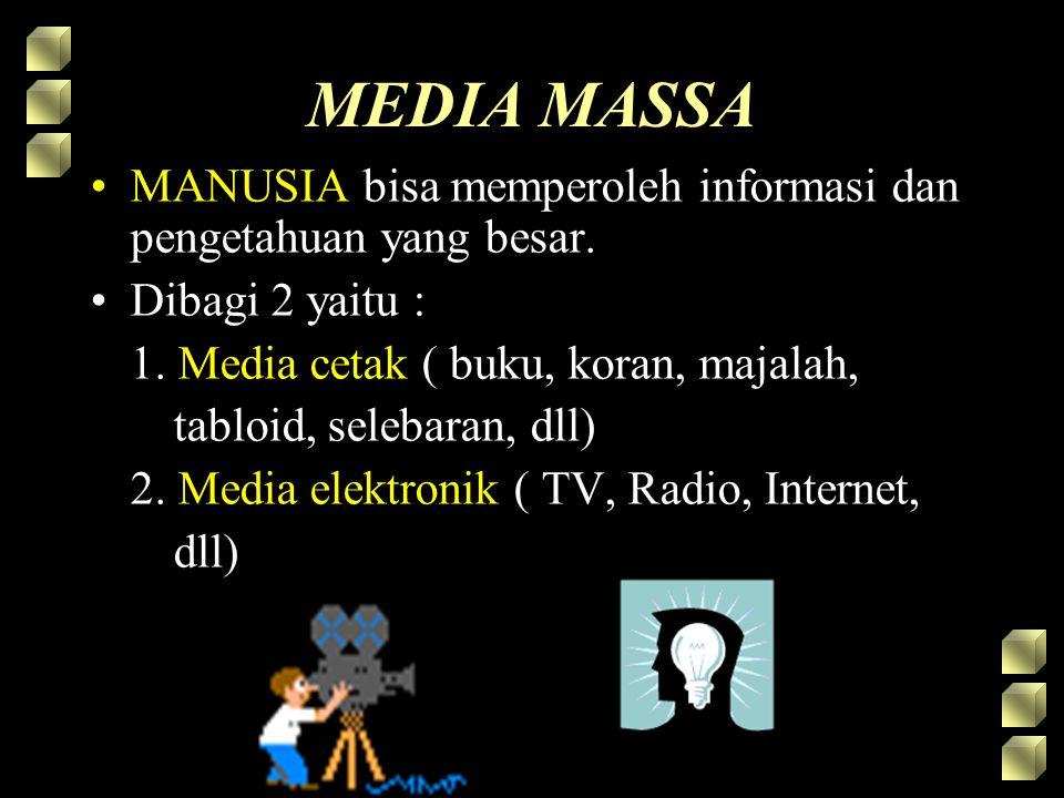 MEDIA MASSA MANUSIA bisa memperoleh informasi dan pengetahuan yang besar. Dibagi 2 yaitu : 1. Media cetak ( buku, koran, majalah, tabloid, selebaran,