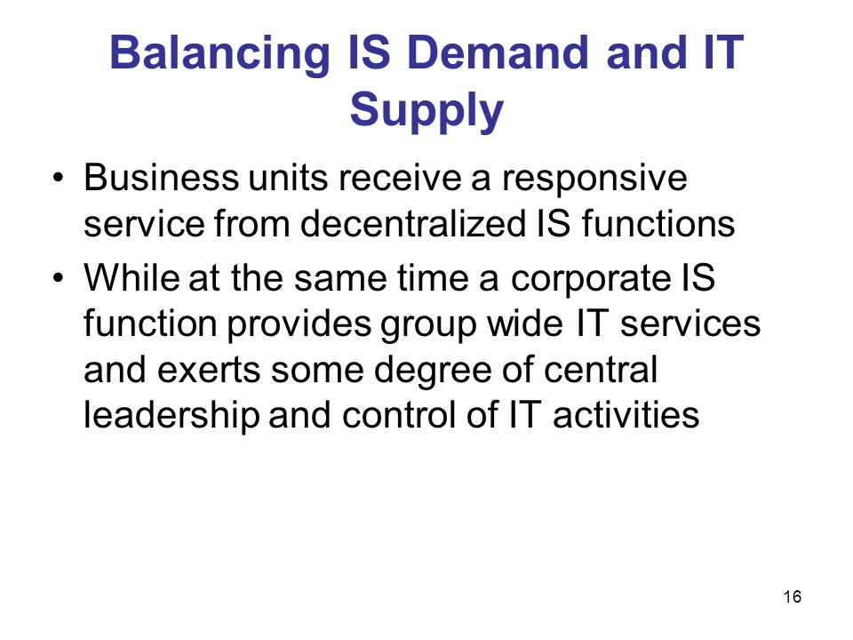 16 Balancing IS Demand and IT Supply Business units receive a responsive service from decentralized IS functions While at the same time a corporate IS