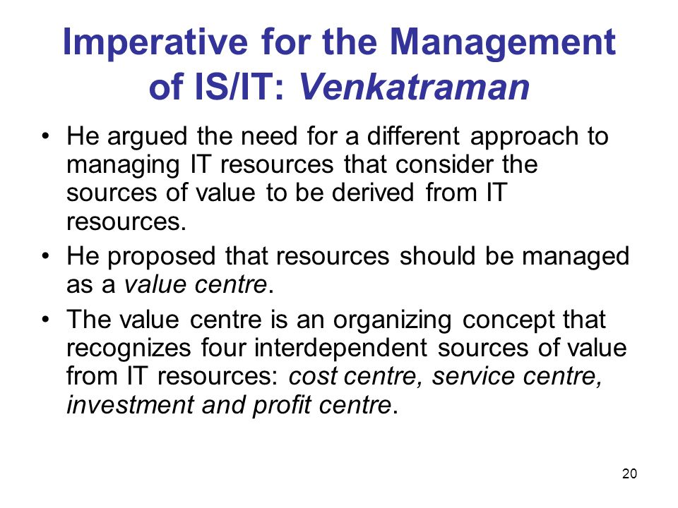 20 Imperative for the Management of IS/IT: Venkatraman He argued the need for a different approach to managing IT resources that consider the sources