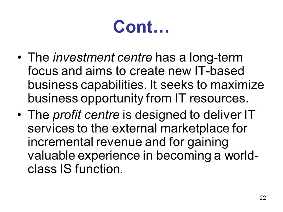 22 Cont… The investment centre has a long-term focus and aims to create new IT-based business capabilities. It seeks to maximize business opportunity