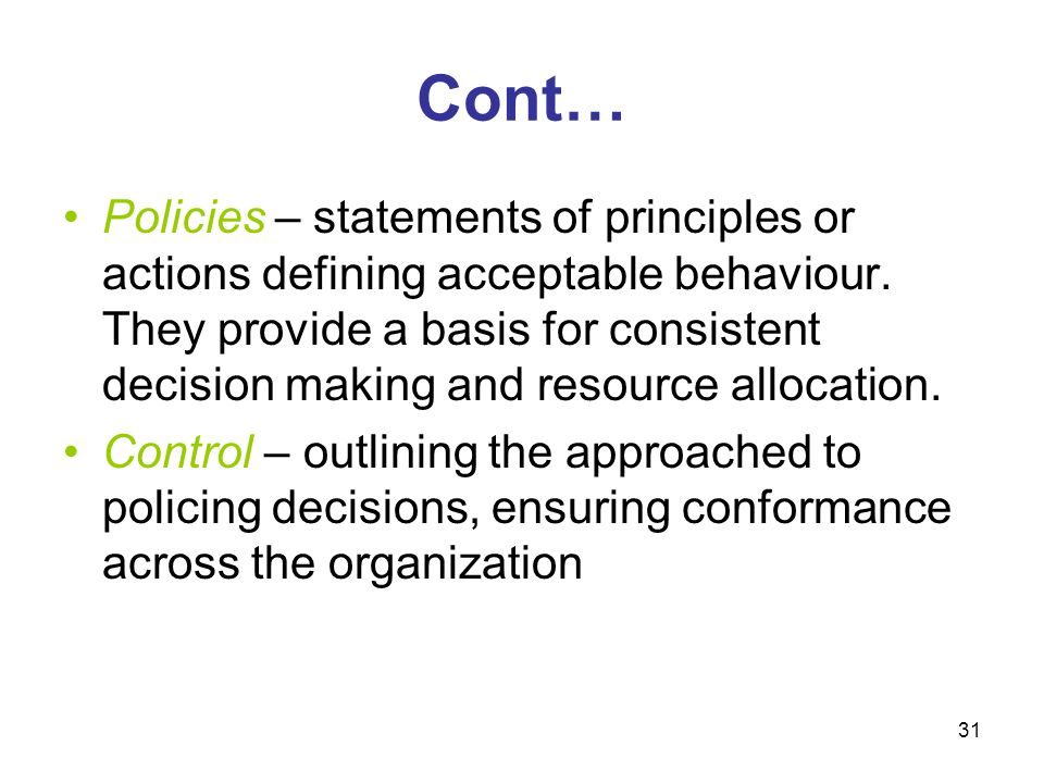 31 Cont… Policies – statements of principles or actions defining acceptable behaviour. They provide a basis for consistent decision making and resourc