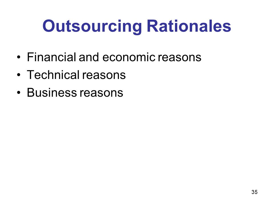 35 Outsourcing Rationales Financial and economic reasons Technical reasons Business reasons