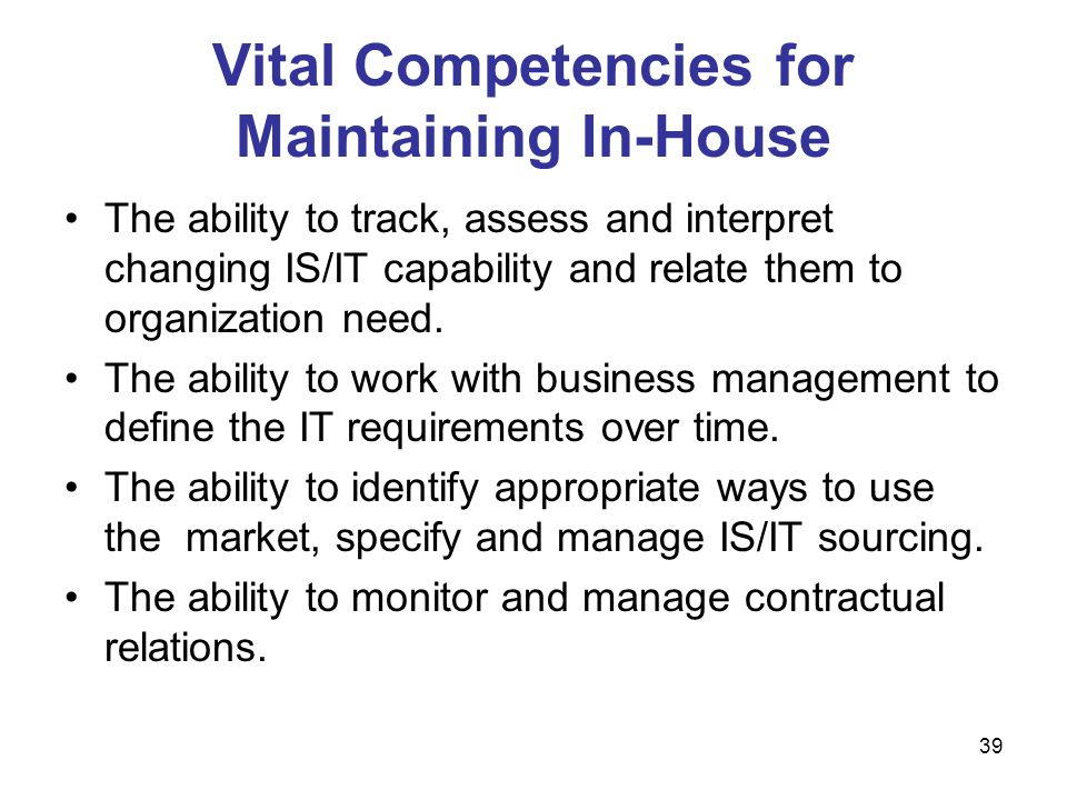39 Vital Competencies for Maintaining In-House The ability to track, assess and interpret changing IS/IT capability and relate them to organization ne