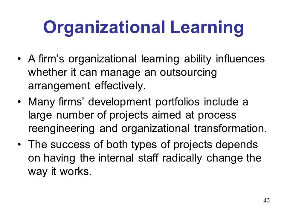 43 Organizational Learning A firm's organizational learning ability influences whether it can manage an outsourcing arrangement effectively. Many firm