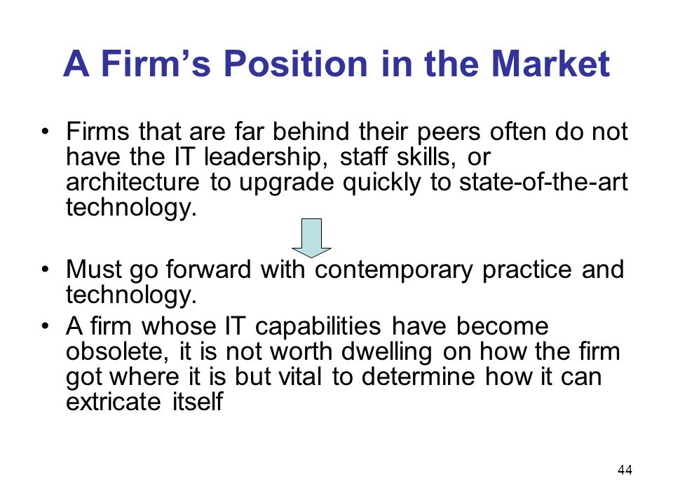 44 A Firm's Position in the Market Firms that are far behind their peers often do not have the IT leadership, staff skills, or architecture to upgrade