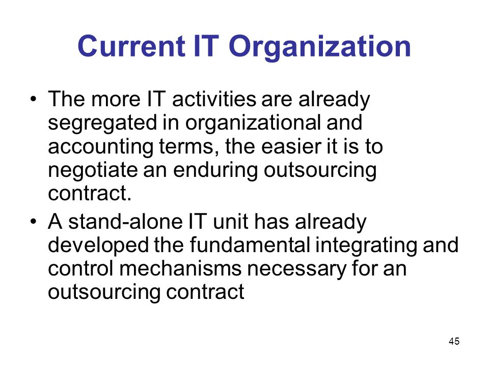 45 Current IT Organization The more IT activities are already segregated in organizational and accounting terms, the easier it is to negotiate an endu