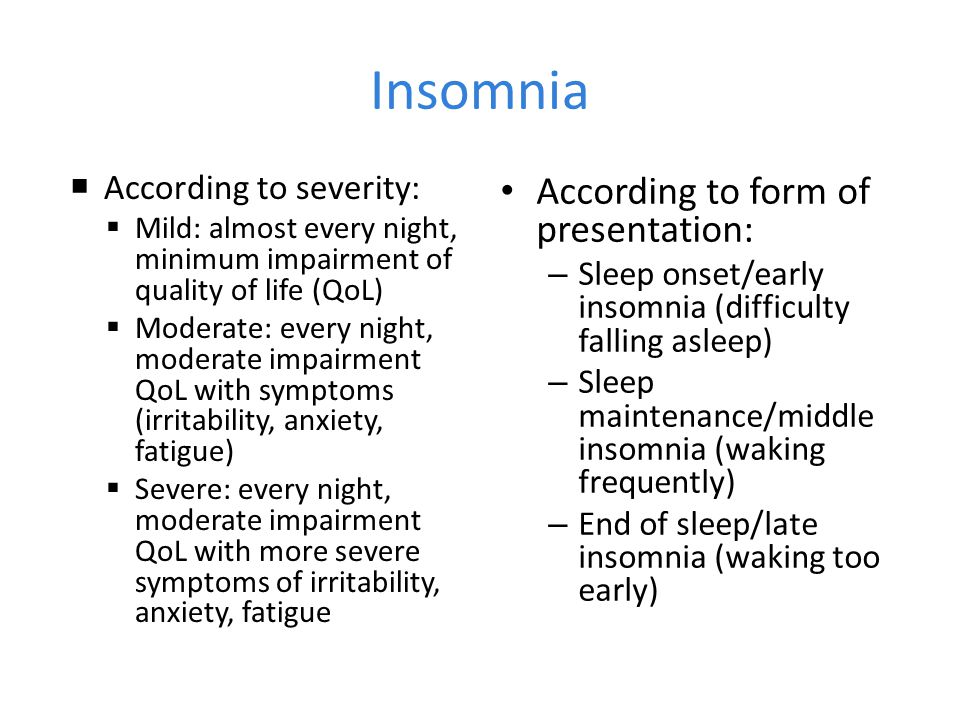 Insomnia  According to severity:  Mild: almost every night, minimum impairment of quality of life (QoL)  Moderate: every night, moderate impairment