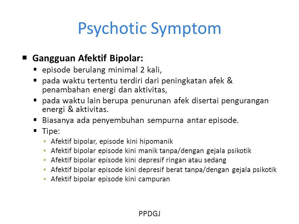 Psychotic Symptom  Gangguan Afektif Bipolar:  episode berulang minimal 2 kali,  pada waktu tertentu terdiri dari peningkatan afek & penambahan energi dan aktivitas,  pada waktu lain berupa penurunan afek disertai pengurangan energi & aktivitas.