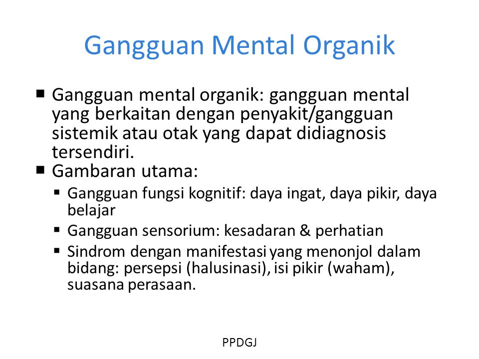 Gangguan Mental Organik  Gangguan mental organik: gangguan mental yang berkaitan dengan penyakit/gangguan sistemik atau otak yang dapat didiagnosis tersendiri.