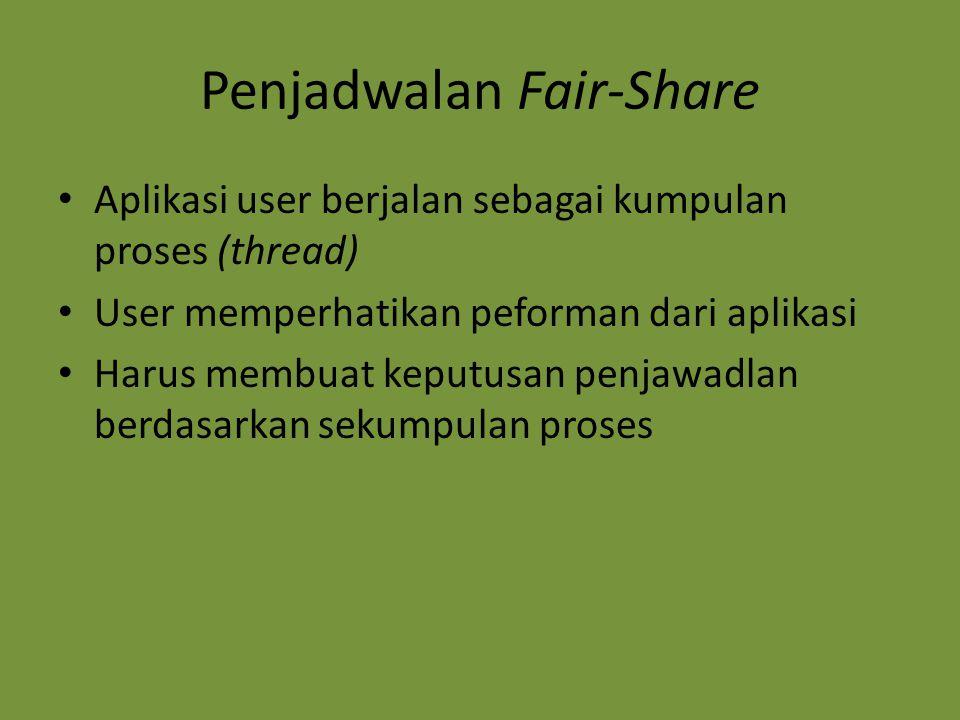 Penjadwalan Fair-Share Aplikasi user berjalan sebagai kumpulan proses (thread) User memperhatikan peforman dari aplikasi Harus membuat keputusan penja