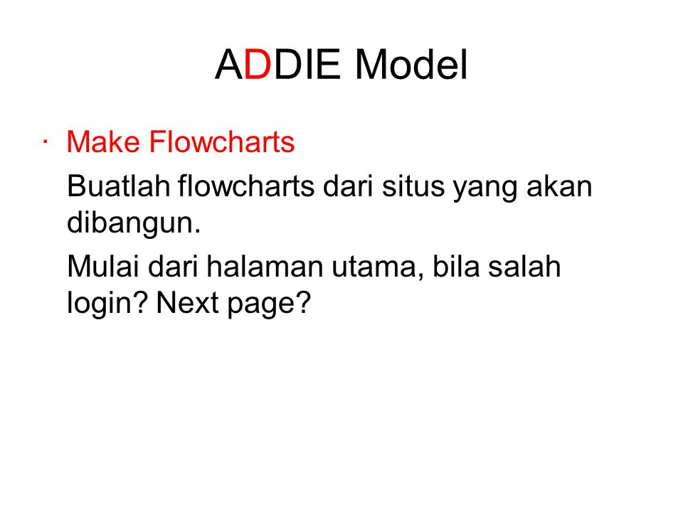 ADDIE Model · Make Flowcharts Buatlah flowcharts dari situs yang akan dibangun. Mulai dari halaman utama, bila salah login? Next page?