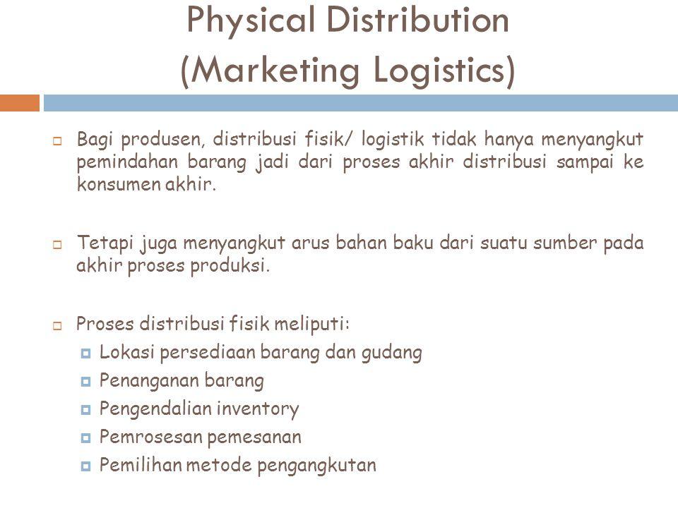 Physical Distribution (Marketing Logistics)  Bagi produsen, distribusi fisik/ logistik tidak hanya menyangkut pemindahan barang jadi dari proses akhi