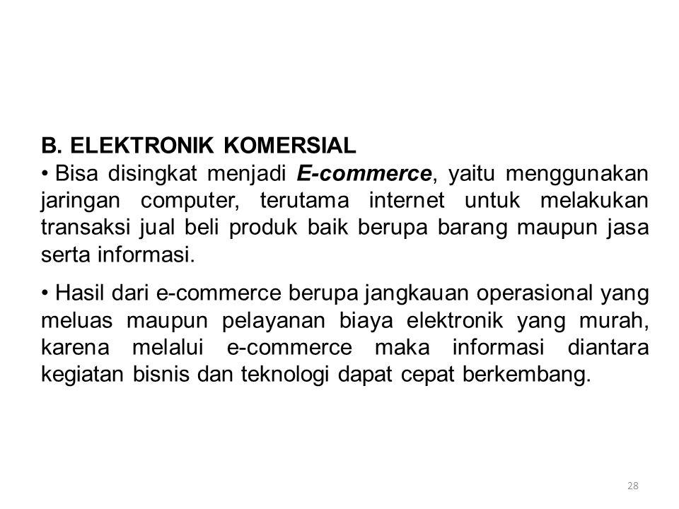 28 B. ELEKTRONIK KOMERSIAL Bisa disingkat menjadi E-commerce, yaitu menggunakan jaringan computer, terutama internet untuk melakukan transaksi jual be