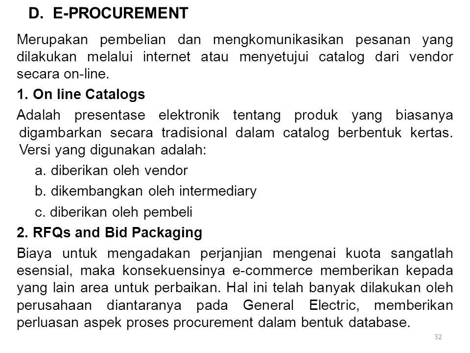 D. E-PROCUREMENT Merupakan pembelian dan mengkomunikasikan pesanan yang dilakukan melalui internet atau menyetujui catalog dari vendor secara on-line.