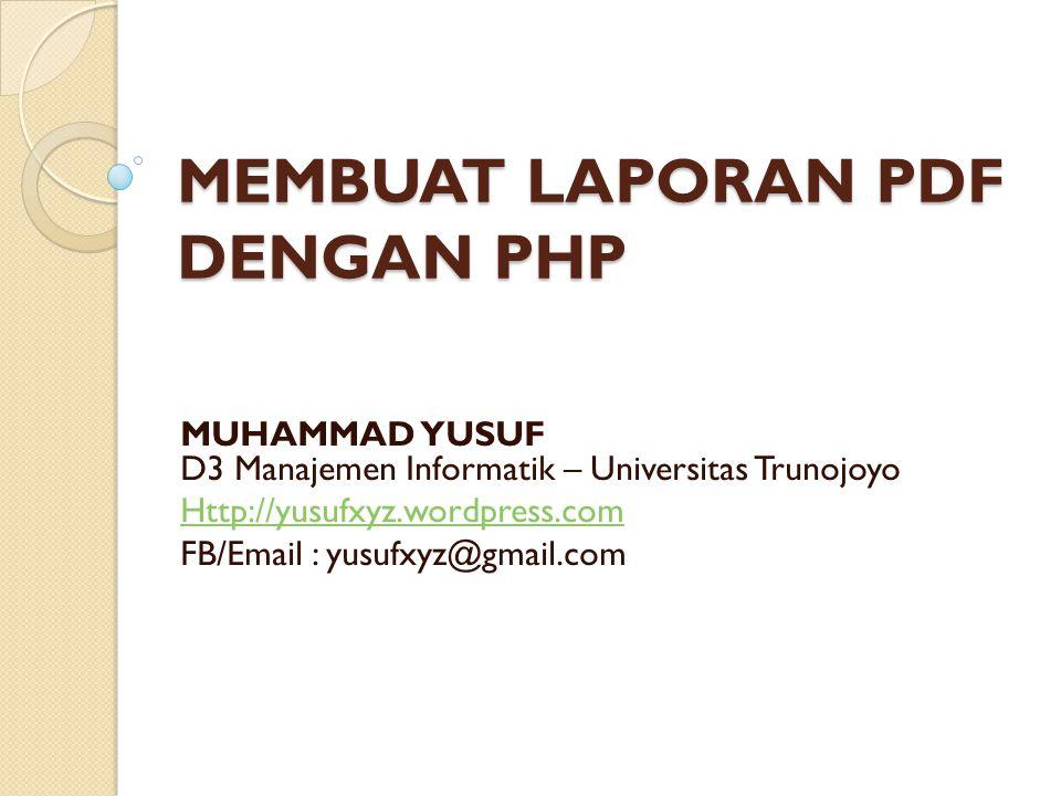 MEMBUAT LAPORAN PDF DENGAN PHP MUHAMMAD YUSUF D3 Manajemen Informatik – Universitas Trunojoyo Http://yusufxyz.wordpress.com FB/Email : yusufxyz@gmail.com